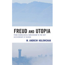 Freud and Utopia: From Cosmological Narcissism to the Soft Dictatorship of Reason by M. Andrew Holowchak, 9780739168561
