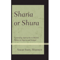 Sharia or Shura: Contending Approaches to Muslim Politics in Nigeria and Senegal by Sakah Saidu Mahmud, 9780739175644