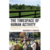 The Timespace of Human Activity: On Performance, Society, and History as Indeterminate Teleological Events by Theodore R. Schatzki, 9780739180679