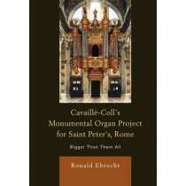 Cavaille-Coll's Monumental Organ Project for Saint Peter's, Rome: Bigger Than Them All by Ronald Ebrecht, 9780739184394