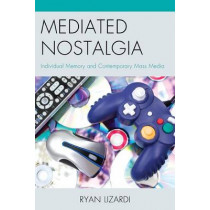 Mediated Nostalgia: Individual Memory and Contemporary Mass Media by Ryan Lizardi, 9780739196236