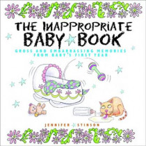 The Inappropriate Baby Book: Gross and Embarrassing Memories from Baby's First Year by Jennifer Stinson, 9780740727238