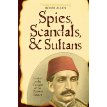 Spies, Scandals, and Sultans: Istanbul in the Twilight of the Ottoman Empire by Roger Allen, 9780742562172