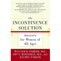 Incontinence Solution, the: Answers for Women of All Ages by ROSENMAN PARKER, 9780743215879