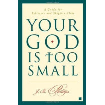 Your God Is Too Small: A Guide for Believers and Skeptics Alike by J. B Phillips, 9780743255097