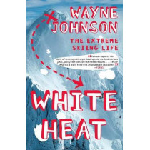 White Heat: The Extreme Skiing Life by Wayne Johnson, 9780743287340