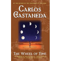 The Wheel of Time: The Shamans of Ancient Mexico, Their Thoughts About Life, Death and the Universe by Carlos Castaneda, 9780743412803