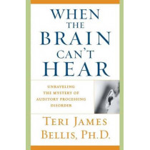 When the Brain Can't Hear: Unraveling the Mystery of Auditory Processing Disorder by Teri James Bellis, 9780743428644