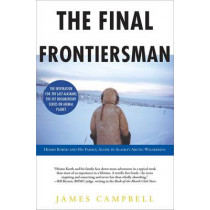 The Final Frontiersman: Heimo Korth and His Family, Alone in Alaska's Arctic Wilderness by James Campbell, 9780743453141