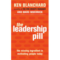 The Leadership Pill: The Missing Ingredient in Motivating People Today by Kenneth Blanchard, 9780743483872