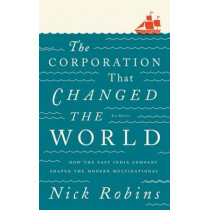 The Corporation That Changed the World: How the East India Company Shaped the Modern Multinational by Nick Robins, 9780745331959