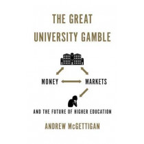The Great University Gamble: Money, Markets and the Future of Higher Education by Andrew McGettigan, 9780745332932