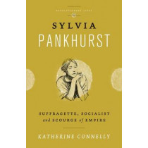 Sylvia Pankhurst: Suffragette, Socialist and Scourge of Empire by Katherine Connelly, 9780745333229