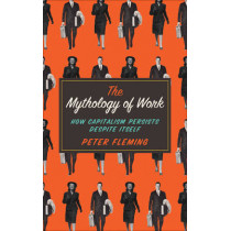 The Mythology of Work: How Capitalism Persists Despite Itself by Peter Fleming, 9780745334868