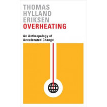 Overheating: An Anthropology of Accelerated Change by Thomas Hylland Eriksen, 9780745336343