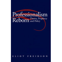 Professionalism Reborn: Theory, Prophecy and Policy by Eliot Freidson, 9780745614465