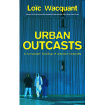 Urban Outcasts: A Comparative Sociology of Advanced Marginality by Loic J. Wacquant, 9780745631240