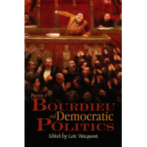 Pierre Bourdieu and Democratic Politics: The Mystery of Ministry by Loic Wacquant, 9780745634876
