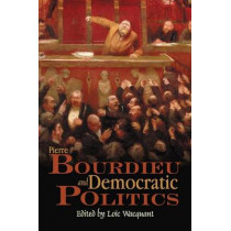 Pierre Bourdieu and Democratic Politics: The Mystery of Ministry by Loic Wacquant, 9780745634883