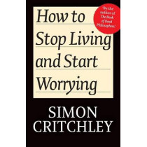 How to Stop Living and Start Worrying: Conversations with Carl Cederstroem by Simon Critchley, 9780745650395