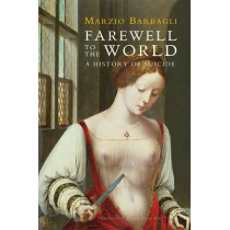 Farewell to the World: A History of Suicide by Marzio Barbagli, 9780745662459