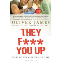 They F*** You Up: How to Survive Family Life by Oliver James, 9780747584780