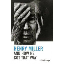 Henry Miller and How He Got That Way by Katy Masuga, 9780748641185