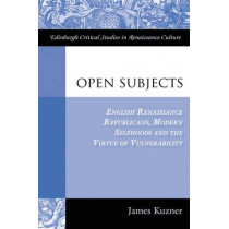 Open Subjects: English Renaissance Republicans, Modern Selfhoods and the Virtue of Vulnerability by Professor James Kuzner, 9780748664870