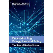 Deconstructing Energy Law and Policy: The Case of Nuclear Energy by Raphael Heffron, 9780748696680