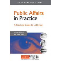 Public Affairs in Practice: A Practical Guide to Lobbying by Stuart Thomson, 9780749444723