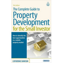 The Complete Guide to Property Development for the Small Investor: How to Identify the Best Opportunities in a Volatile Property Market by Dr. Catherine Dawson, 9780749454517