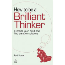 How to be a Brilliant Thinker: Exercise Your Mind and Find Creative Solutions by Paul Sloane, 9780749455064