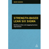 Strength-Based Lean Six Sigma: Building Positive and Engaging Business Improvement by David Shaked, 9780749469504