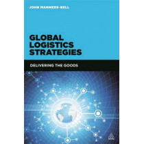 Global Logistics Strategies: Delivering the Goods by John Manners-Bell, 9780749470234
