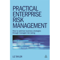 Practical Enterprise Risk Management: How to Optimize Business Strategies Through Managed Risk Taking by Liz Taylor, 9780749470531