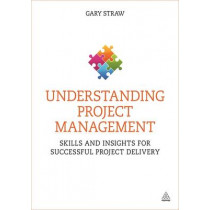 Understanding Project Management: Skills and Insights for Successful Project Delivery by Gary Straw, 9780749470555