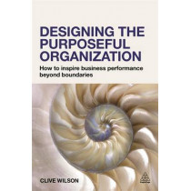 Designing the Purposeful Organization: How to Inspire Business Performance Beyond Boundaries by Clive Wilson, 9780749472207