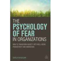 The Psychology of Fear in Organizations: How to Transform Anxiety into Well-being, Productivity and Innovation by Sheila Keegan, 9780749472542