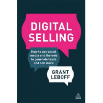 Digital Selling: How to Use Social Media and the Web to Generate Leads and Sell More by Grant Leboff, 9780749475079