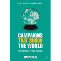 Campaigns that Shook the World: The Evolution of Public Relations by Danny Rogers, 9780749475093