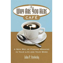 The Why Are You Here Cafe: A new way of finding meaning in your life and your work by John P. Strelecky, 9780749927172