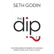 The Dip: The extraordinary benefits of knowing when to quit (and when to stick) by Seth Godin, 9780749928308