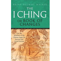 The I Ching Or Book Of Changes: Use the Wisdom of the Chinese Sages for Success and Good Fortune by Brian Browne Walker, 9780749941550