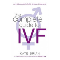 The Complete Guide To Ivf: An inside view of fertility clinics and treatment by Kate Brian, 9780749952495