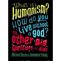 What is Humanism? How do you live without a god? And Other Big Questions for Kids by Michael Rosen, 9780750288422