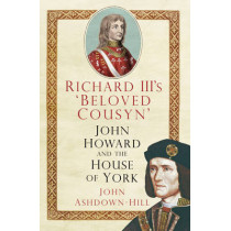 Richard III's 'Beloved Cousyn': John Howard and the House of York by John Ashdown-Hill, 9780750961295