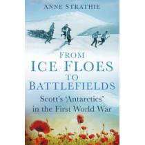 From Ice Floes to Battlefields: Scott's `Antarctics' in the First World War by Anne Strathie, 9780750961783
