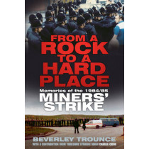 From a Rock to a Hard Place: Memories of the 1984/85 Miners' Strike by Beverley Trounce, 9780750962018