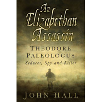 An Elizabethan Assassin: Theodore Paleologus: Seducer, Spy and Killer by John Hall, 9780750962612