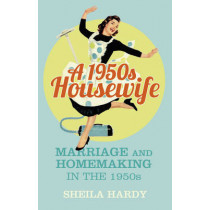 A 1950s Housewife: Marriage and Homemaking in the 1950s by Sheila Hardy, 9780750964142